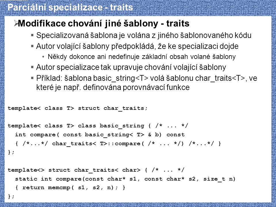 Parciální specializace - traits  Modifikace chování jiné šablony - traits  Specializovaná šablona je volána z jiného šablonovaného kódu  Autor volající šablony předpokládá, že ke specializaci dojde Někdy dokonce ani nedefinuje základní obsah volané šablony  Autor specializace tak upravuje chování volající šablony  Příklad: šablona basic_string volá šablonu char_traits, ve které je např.