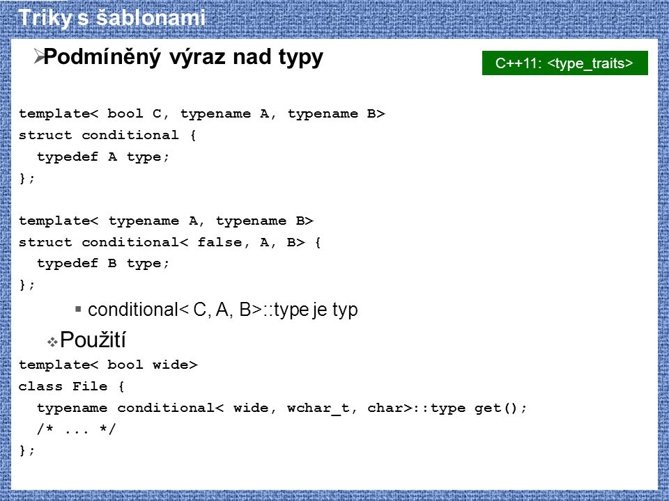 Triky s šablonami  Podmíněný výraz nad typy template struct conditional { typedef A type; }; template struct conditional { typedef B type; };  conditional ::type je typ  Použití template class File { typename conditional ::type get(); /*...