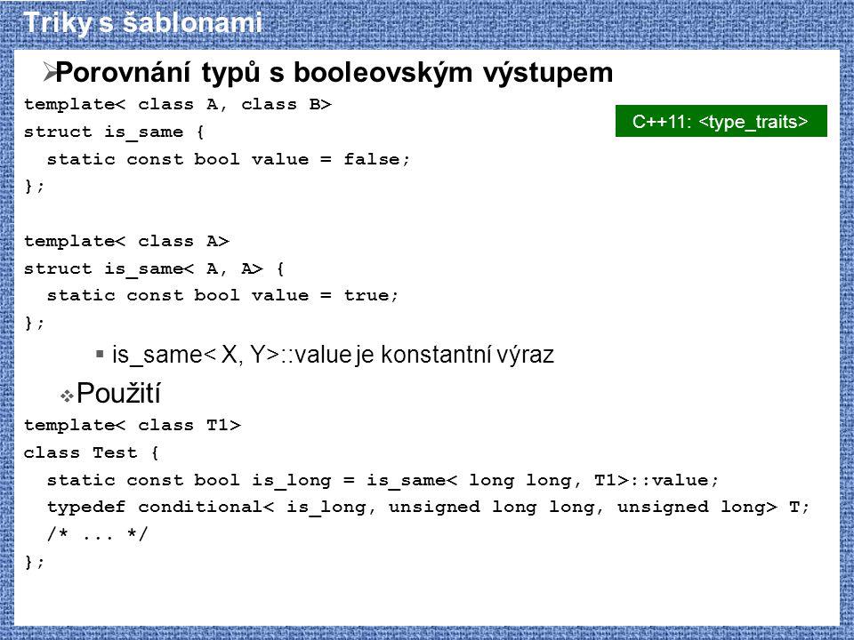 Triky s šablonami  Porovnání typů s booleovským výstupem template struct is_same { static const bool value = false; }; template struct is_same { static const bool value = true; };  is_same ::value je konstantní výraz  Použití template class Test { static const bool is_long = is_same ::value; typedef conditional T; /*...