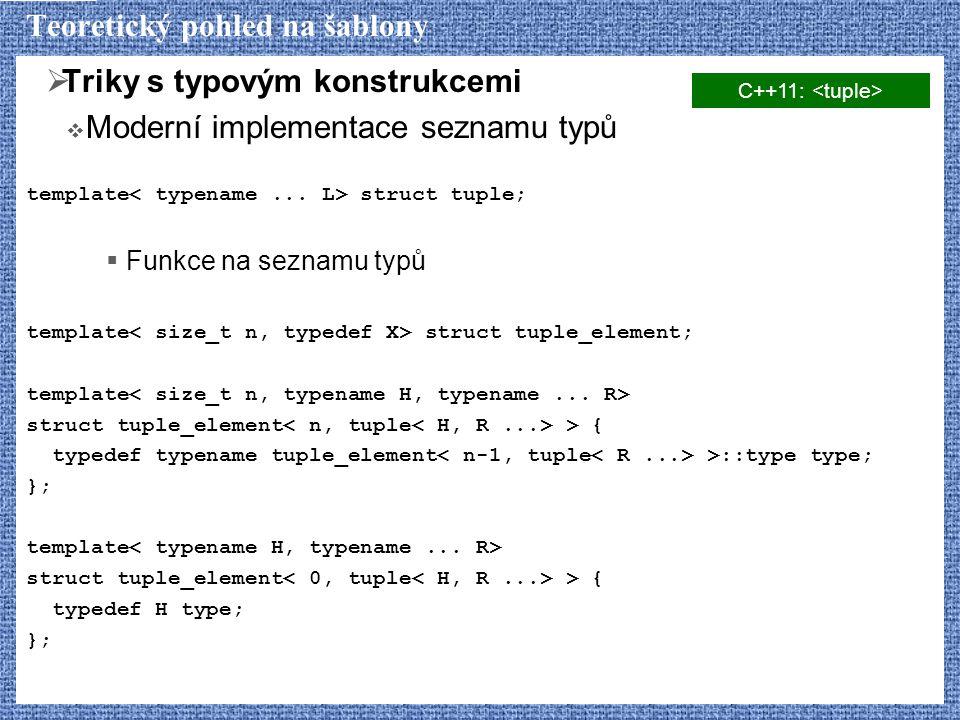 Teoretický pohled na šablony  Triky s typovým konstrukcemi  Moderní implementace seznamu typů template struct tuple;  Funkce na seznamu typů template struct tuple_element; template struct tuple_element > { typedef typename tuple_element >::type type; }; template struct tuple_element > { typedef H type; }; C++11: