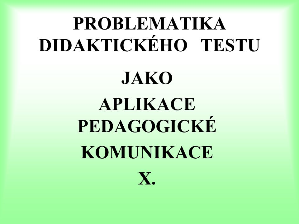 PROBLEMATIKA DIDAKTICKÉHO TESTU JAKO APLIKACE PEDAGOGICKÉ KOMUNIKACE X.