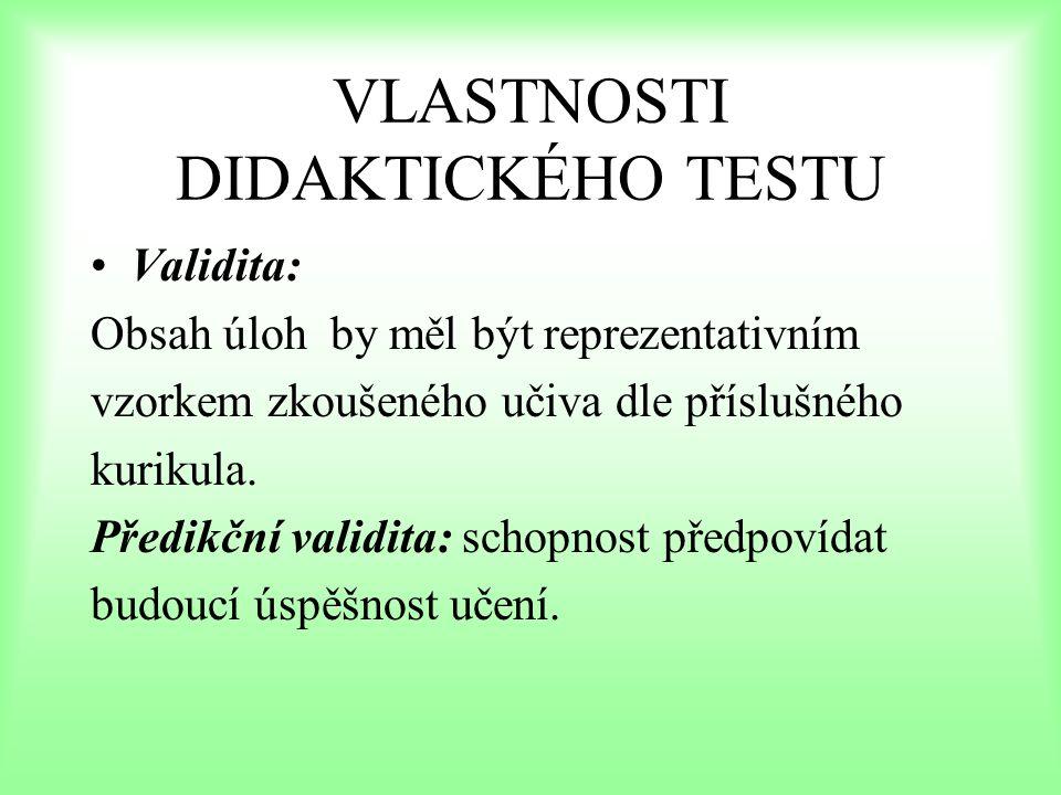 VLASTNOSTI DIDAKTICKÉHO TESTU Reliabilita: výsledek didaktického testu je tvořen dvěma složkami: pevnou složkou (skutečné vědomosti) náhodnou složkou (okamžitá kondice, vliv prostředí, podm.) spolehlivost testu a přesnost testu je reliabilita