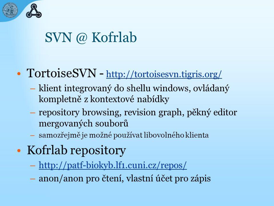 SVN @ Kofrlab TortoiseSVN - http://tortoisesvn.tigris.org/ http://tortoisesvn.tigris.org/ – klient integrovaný do shellu windows, ovládaný kompletně z kontextové nabídky – repository browsing, revision graph, pěkný editor mergovaných souborů – samozřejmě je možné používat libovolného klienta Kofrlab repository – http://patf-biokyb.lf1.cuni.cz/repos/ http://patf-biokyb.lf1.cuni.cz/repos/ – anon/anon pro čtení, vlastní účet pro zápis