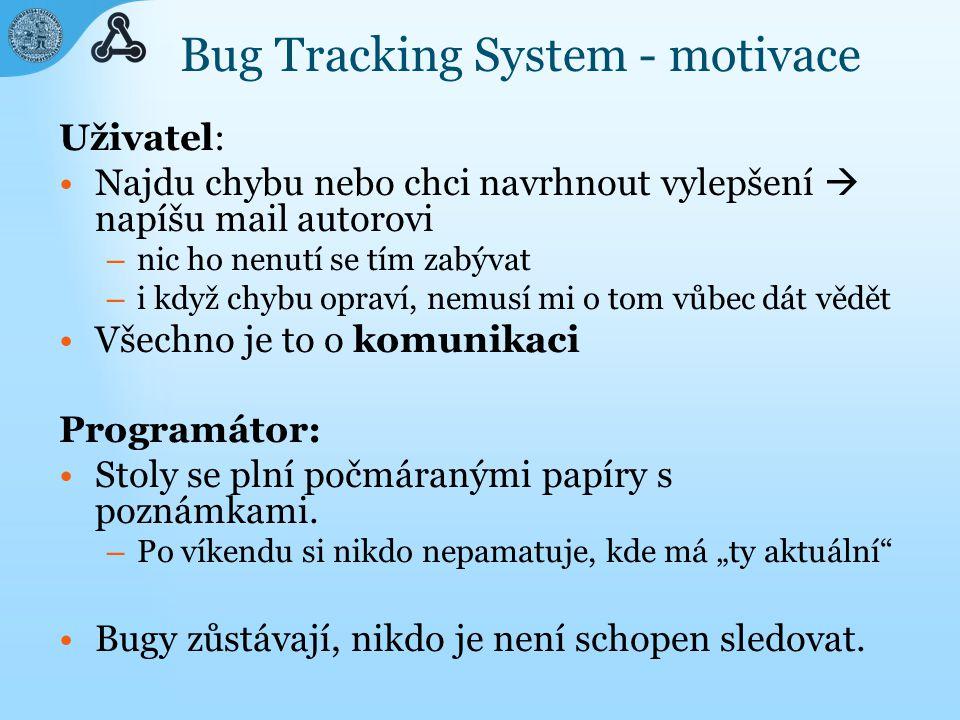 Bug Tracking System - motivace Uživatel: Najdu chybu nebo chci navrhnout vylepšení  napíšu mail autorovi – nic ho nenutí se tím zabývat – i když chybu opraví, nemusí mi o tom vůbec dát vědět Všechno je to o komunikaci Programátor: Stoly se plní počmáranými papíry s poznámkami.