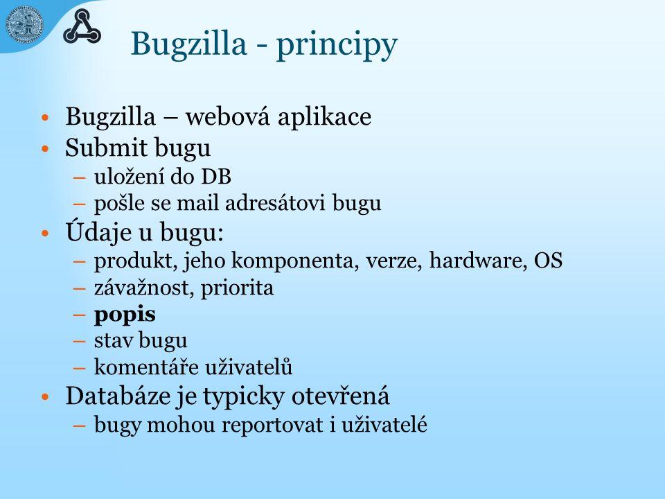 Bugzilla - principy Bugzilla – webová aplikace Submit bugu – uložení do DB – pošle se mail adresátovi bugu Údaje u bugu: – produkt, jeho komponenta, verze, hardware, OS – závažnost, priorita – popis – stav bugu – komentáře uživatelů Databáze je typicky otevřená – bugy mohou reportovat i uživatelé