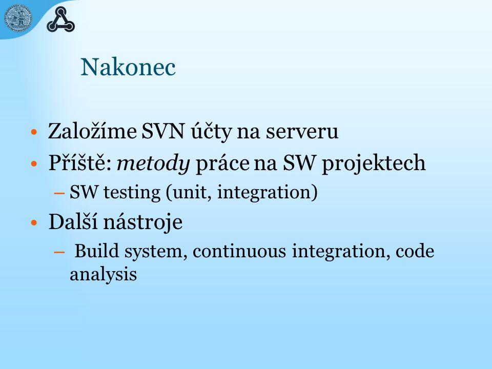 Nakonec Založíme SVN účty na serveru Příště: metody práce na SW projektech – SW testing (unit, integration) Další nástroje – Build system, continuous integration, code analysis