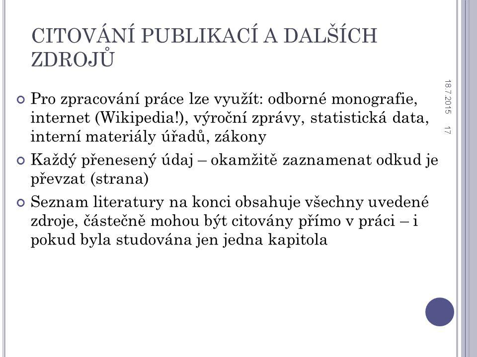 CITOVÁNÍ PUBLIKACÍ A DALŠÍCH ZDROJŮ Pro zpracování práce lze využít: odborné monografie, internet (Wikipedia!), výroční zprávy, statistická data, interní materiály úřadů, zákony Každý přenesený údaj – okamžitě zaznamenat odkud je převzat (strana) Seznam literatury na konci obsahuje všechny uvedené zdroje, částečně mohou být citovány přímo v práci – i pokud byla studována jen jedna kapitola 18.7.2015 17