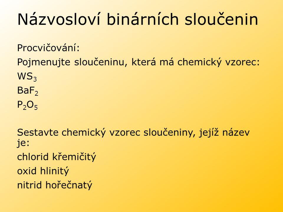 Názvosloví binárních sloučenin Procvičování: Pojmenujte sloučeninu, která má chemický vzorec: WS 3 BaF 2 P 2 O 5 Sestavte chemický vzorec sloučeniny,