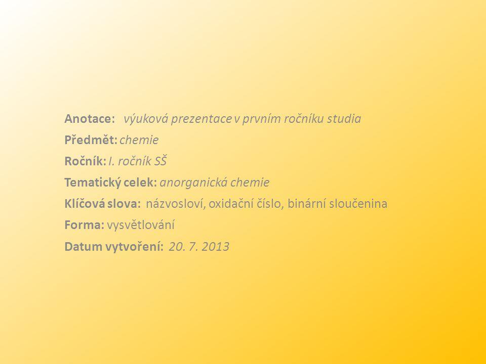 Anotace: výuková prezentace v prvním ročníku studia Předmět: chemie Ročník: I. ročník SŠ Tematický celek: anorganická chemie Klíčová slova: názvosloví