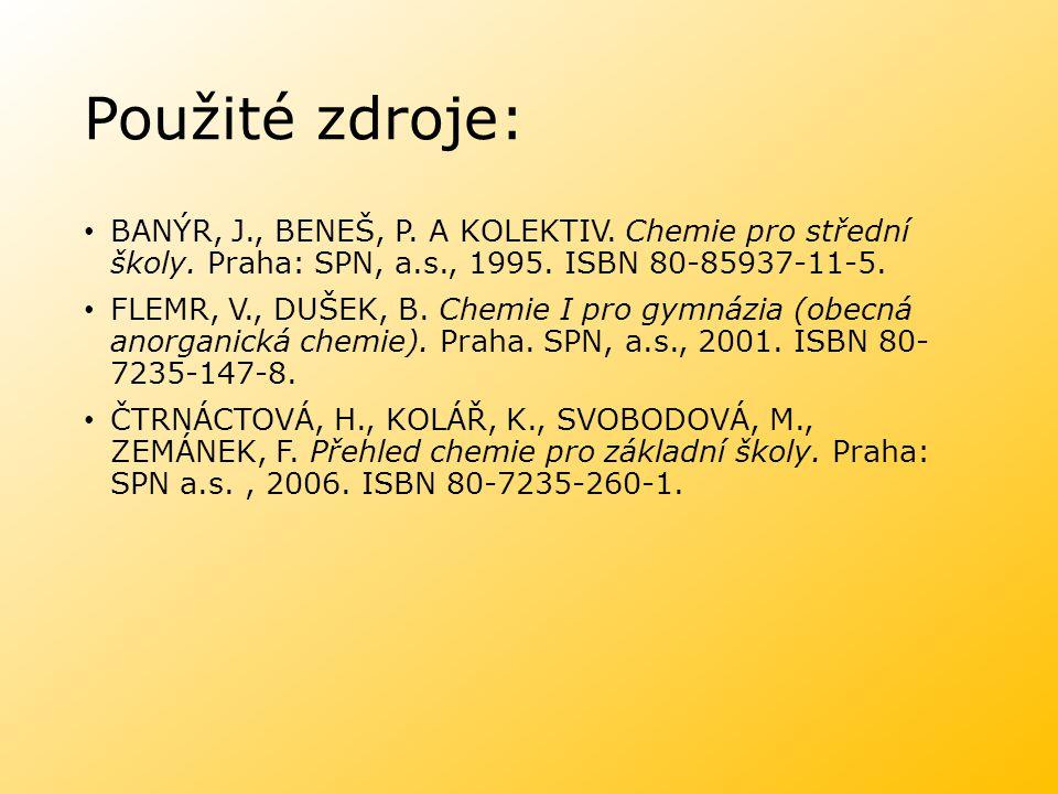 Použité zdroje: BANÝR, J., BENEŠ, P. A KOLEKTIV. Chemie pro střední školy. Praha: SPN, a.s., 1995. ISBN 80-85937-11-5. FLEMR, V., DUŠEK, B. Chemie I p