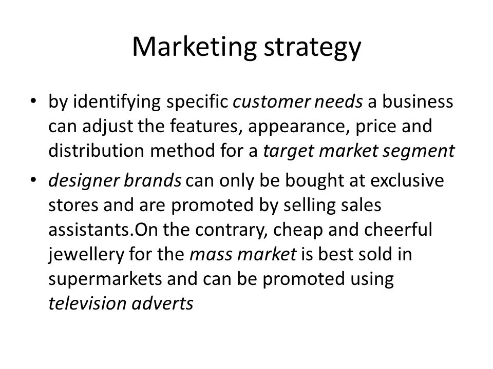 Marketing strategy by identifying specific customer needs a business can adjust the features, appearance, price and distribution method for a target market segment designer brands can only be bought at exclusive stores and are promoted by selling sales assistants.On the contrary, cheap and cheerful jewellery for the mass market is best sold in supermarkets and can be promoted using television adverts