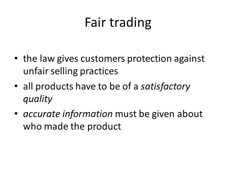Fair trading the law gives customers protection against unfair selling practices all products have to be of a satisfactory quality accurate informatio