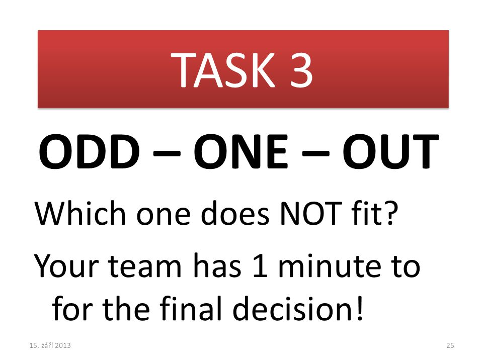 ODD – ONE – OUT Which one does NOT fit. Your team has 1 minute to for the final decision.