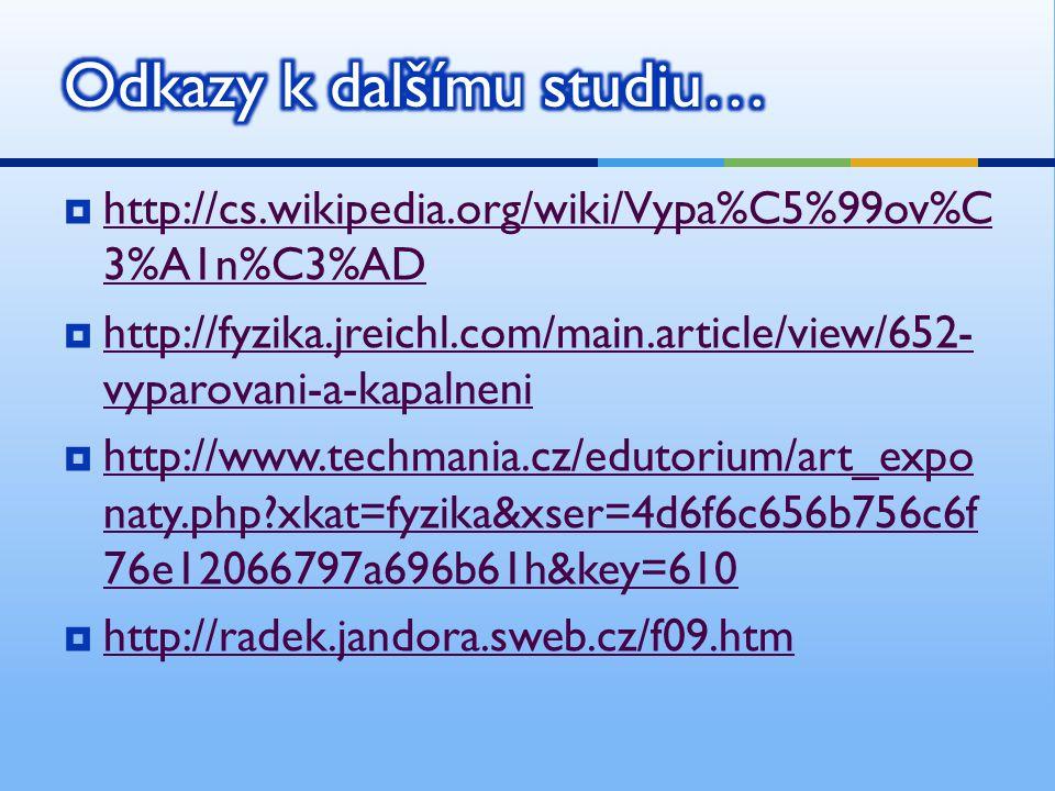  http://cs.wikipedia.org/wiki/Vypa%C5%99ov%C 3%A1n%C3%AD http://cs.wikipedia.org/wiki/Vypa%C5%99ov%C 3%A1n%C3%AD  http://fyzika.jreichl.com/main.article/view/652- vyparovani-a-kapalneni http://fyzika.jreichl.com/main.article/view/652- vyparovani-a-kapalneni  http://www.techmania.cz/edutorium/art_expo naty.php xkat=fyzika&xser=4d6f6c656b756c6f 76e12066797a696b61h&key=610 http://www.techmania.cz/edutorium/art_expo naty.php xkat=fyzika&xser=4d6f6c656b756c6f 76e12066797a696b61h&key=610  http://radek.jandora.sweb.cz/f09.htm http://radek.jandora.sweb.cz/f09.htm