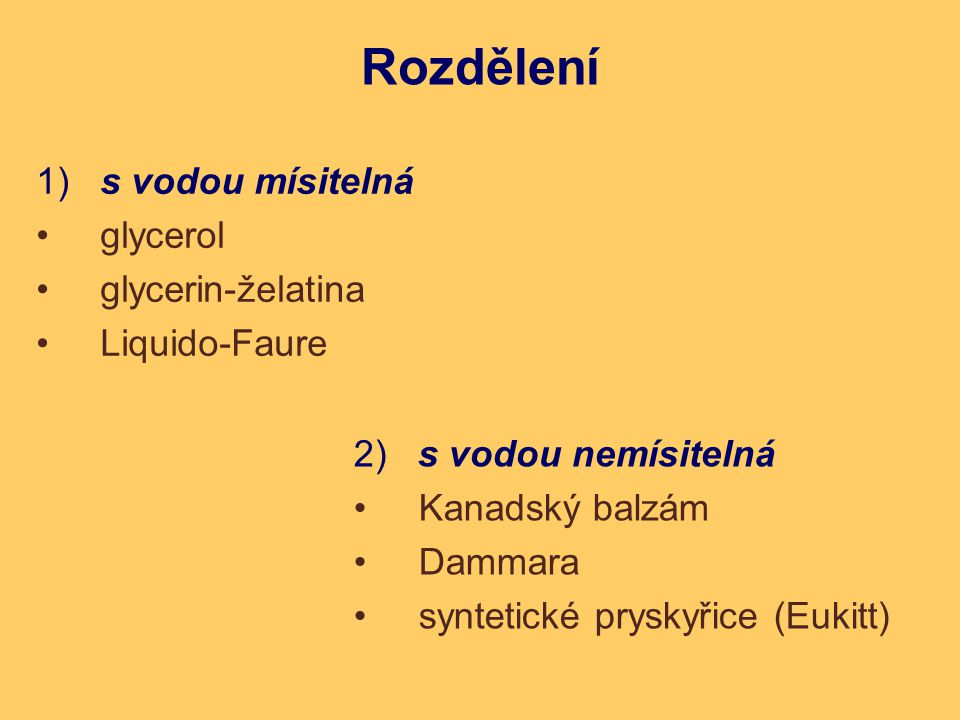 1) s vodou mísitelná glycerol glycerin-želatina Liquido-Faure Rozdělení 2) s vodou nemísitelná Kanadský balzám Dammara syntetické pryskyřice (Eukitt)