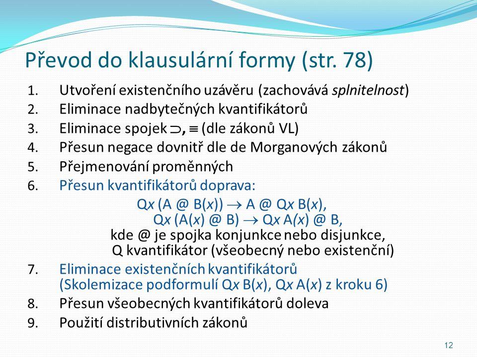 Převod do klausulární formy (str. 78) 1. Utvoření existenčního uzávěru (zachovává splnitelnost) 2. Eliminace nadbytečných kvantifikátorů 3. Eliminace