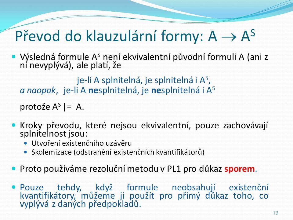 Převod do klauzulární formy: A  A S Výsledná formule A S není ekvivalentní původní formuli A (ani z ní nevyplývá), ale platí, že je-li A splnitelná,