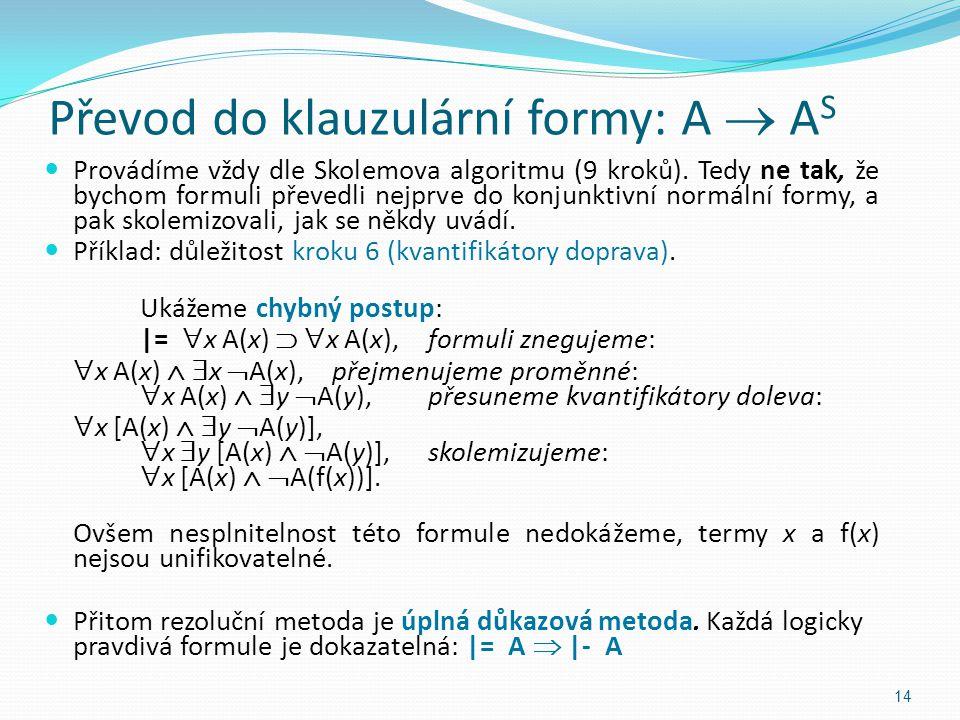 Převod do klauzulární formy: A  A S Provádíme vždy dle Skolemova algoritmu (9 kroků). Tedy ne tak, že bychom formuli převedli nejprve do konjunktivní