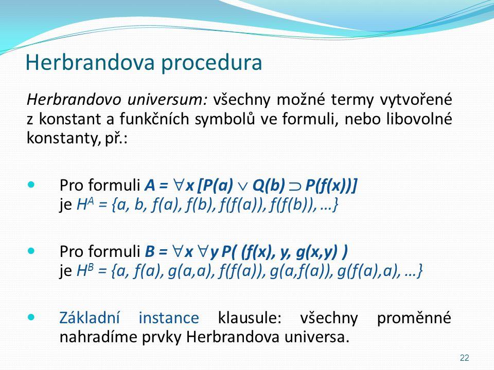 Herbrandova procedura Herbrandovo universum: všechny možné termy vytvořené z konstant a funkčních symbolů ve formuli, nebo libovolné konstanty, př.: P