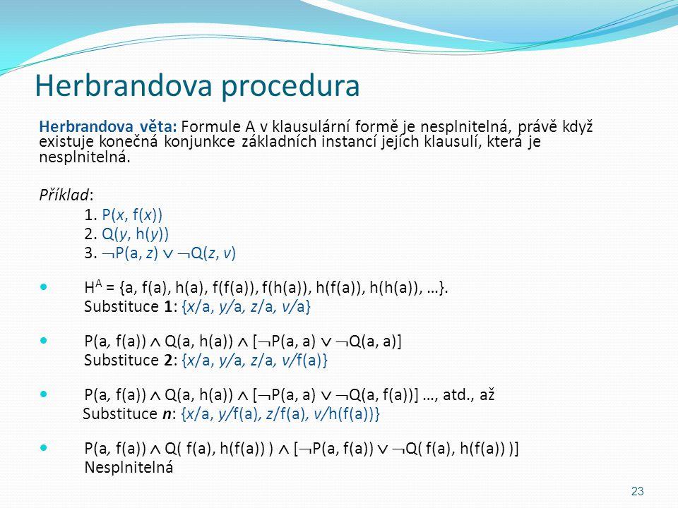 Herbrandova procedura Herbrandova věta: Formule A v klausulární formě je nesplnitelná, právě když existuje konečná konjunkce základních instancí jejíc