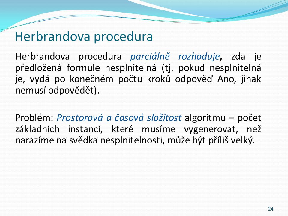 Herbrandova procedura Herbrandova procedura parciálně rozhoduje, zda je předložená formule nesplnitelná (tj. pokud nesplnitelná je, vydá po konečném p