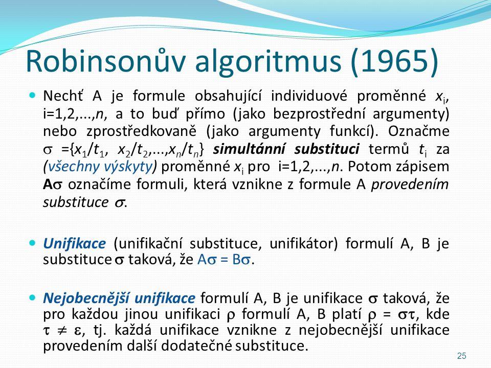 Robinsonův algoritmus (1965) Nechť A je formule obsahující individuové proměnné x i, i=1,2,...,n, a to buď přímo (jako bezprostřední argumenty) nebo z