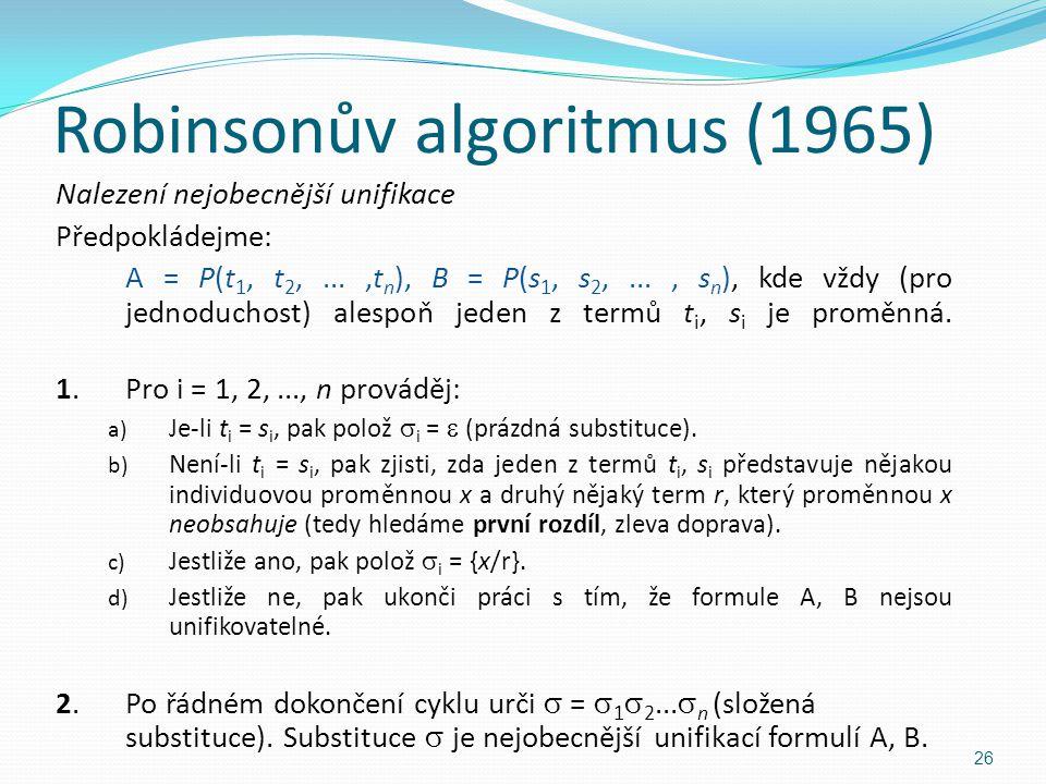 Nalezení nejobecnější unifikace Předpokládejme: A = P(t 1, t 2,...,t n ), B = P(s 1, s 2,..., s n ), kde vždy (pro jednoduchost) alespoň jeden z termů