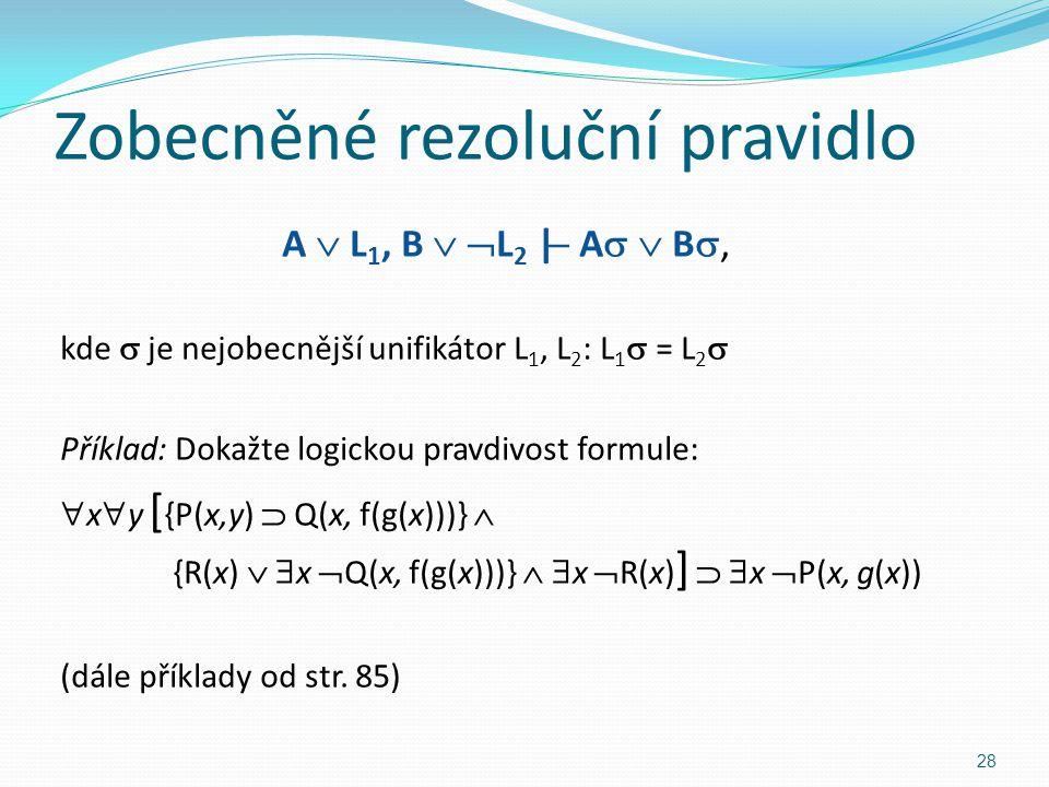 Zobecněné rezoluční pravidlo A  L 1, B   L 2 |  A   B , kde  je nejobecnější unifikátor L 1, L 2 : L 1  = L 2  Příklad: Dokažte logickou pra