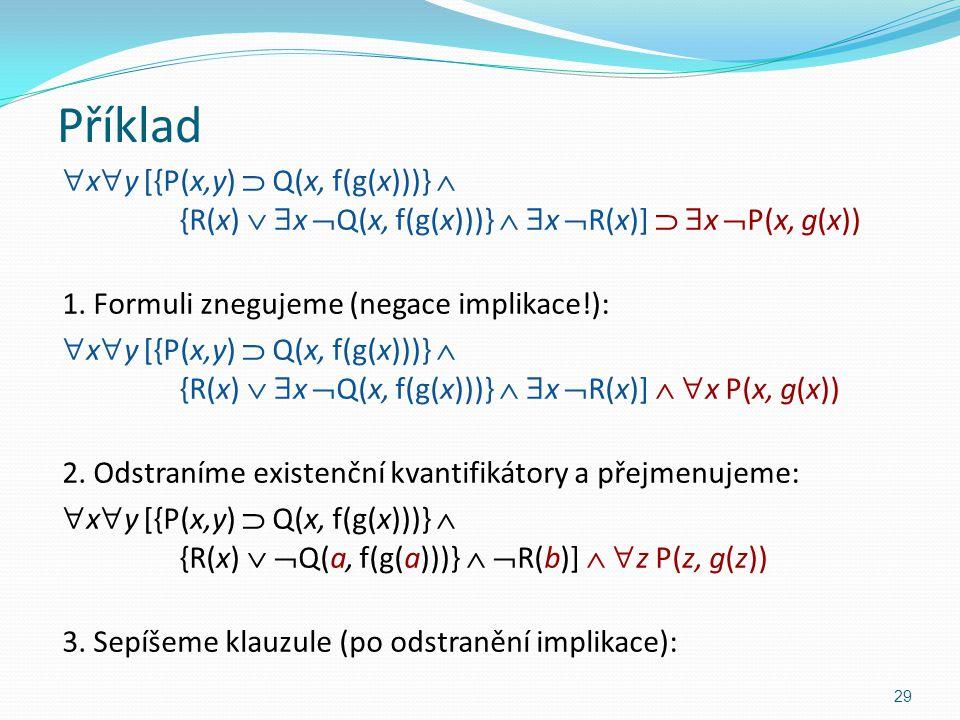 Příklad  x  y [{P(x,y)  Q(x, f(g(x)))}  {R(x)   x  Q(x, f(g(x)))}   x  R(x)]   x  P(x, g(x)) 1. Formuli znegujeme (negace implikace!): 