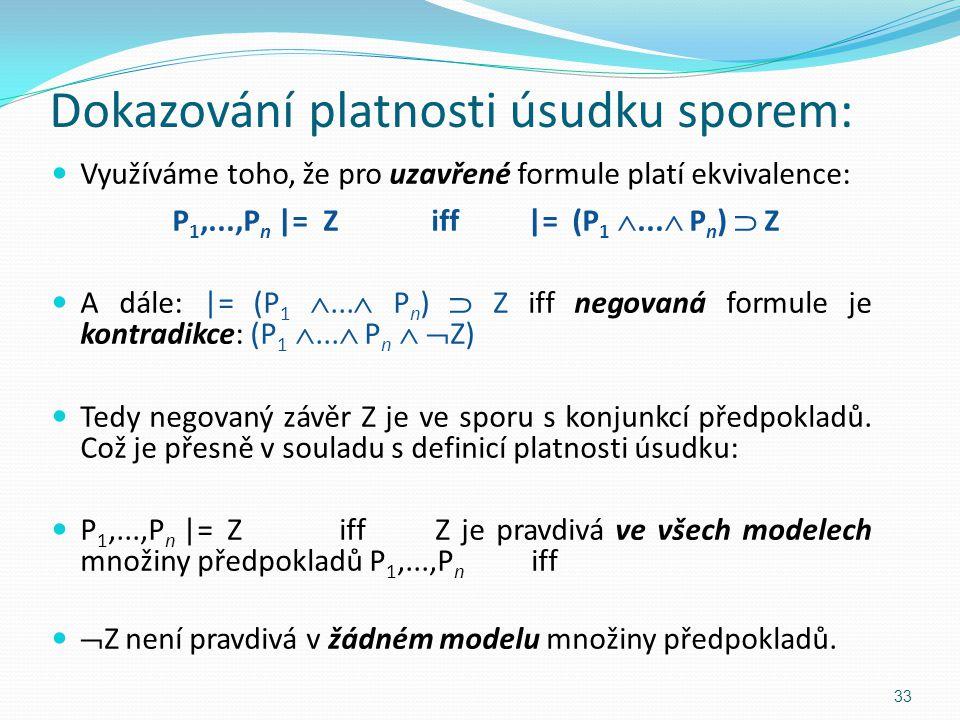Dokazování platnosti úsudku sporem: Využíváme toho, že pro uzavřené formule platí ekvivalence: P 1,...,P n |= Ziff|= (P 1 ...  P n )  Z A dále: |=