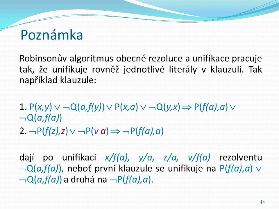 Poznámka Robinsonův algoritmus obecné rezoluce a unifikace pracuje tak, že unifikuje rovněž jednotlivé literály v klauzuli. Tak například klauzule: 1.