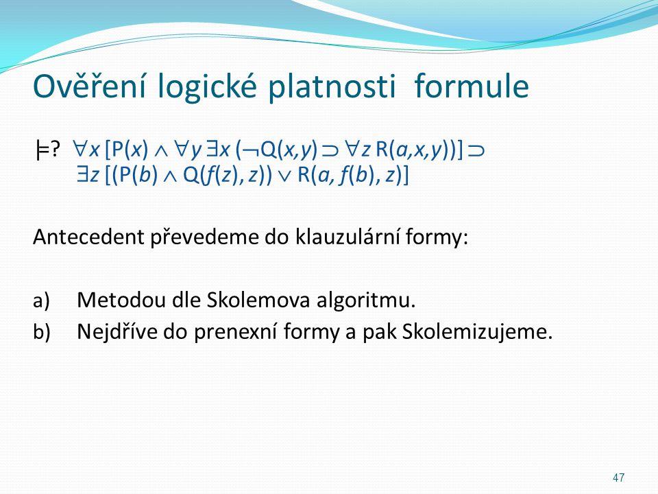 Ověření logické platnosti formule |= ?  x [P(x)   y  x (  Q(x,y)   z R(a,x,y))]   z [(P(b)  Q(f(z), z))  R(a, f(b), z)] Antecedent převedem