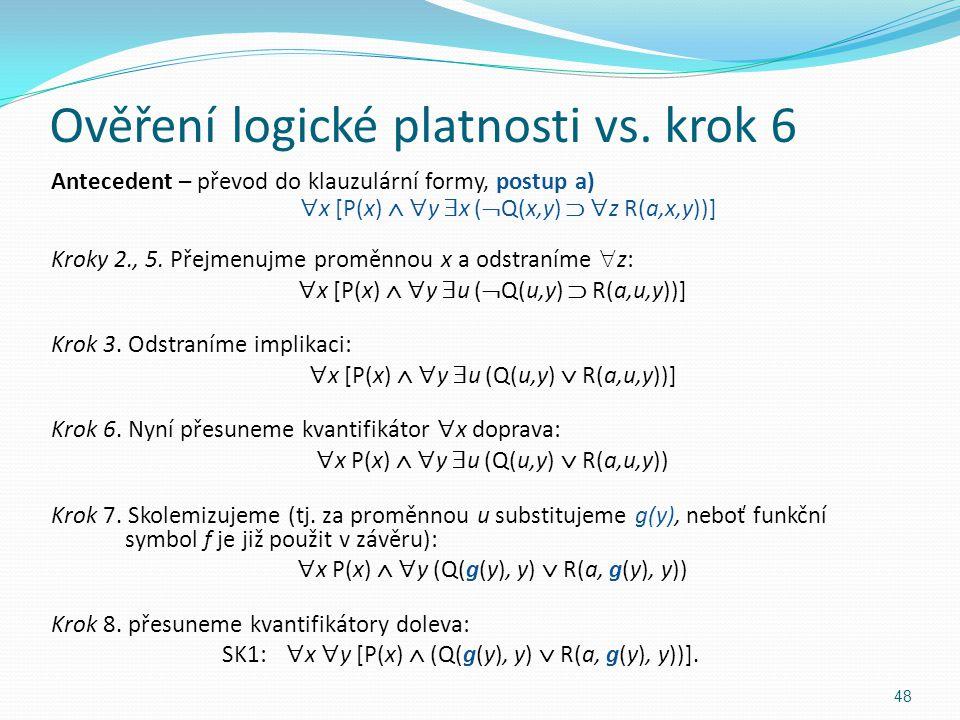 Ověření logické platnosti vs. krok 6 Antecedent – převod do klauzulární formy, postup a)  x [P(x)   y  x (  Q(x,y)   z R(a,x,y))] Kroky 2., 5.