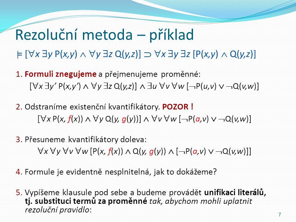 Rezoluční metoda – příklad | = [  x  y P(x,y)   y  z Q(y,z)]   x  y  z [P(x,y)  Q(y,z)] 1. Formuli znegujeme a přejmenujeme proměnné: [  x