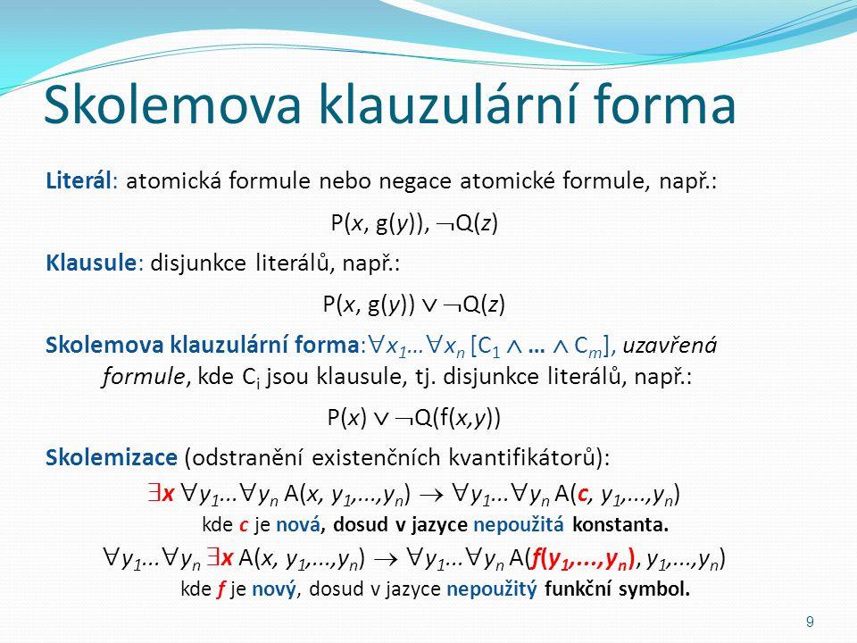 Skolemova klauzulární forma Literál: atomická formule nebo negace atomické formule, např.: P(x, g(y)),  Q(z) Klausule: disjunkce literálů, např.: P(x