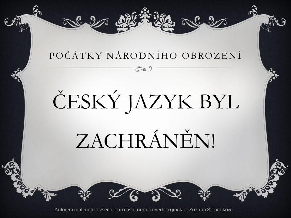 POČÁTKY NÁRODNÍHO OBROZENÍ ČESKÝ JAZYK BYL ZACHRÁNĚN! Autorem materiálu a všech jeho částí, není-li uvedeno jinak, je Zuzana Štěpánková