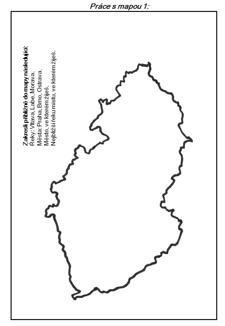 Práce s mapou 1: Zakresli přibližně do mapy následující: Řeky: Vltava, Labe, Morava. Města: Praha, Brno, Ostrava. Město, ve kterém žiješ. Nejbližší ře