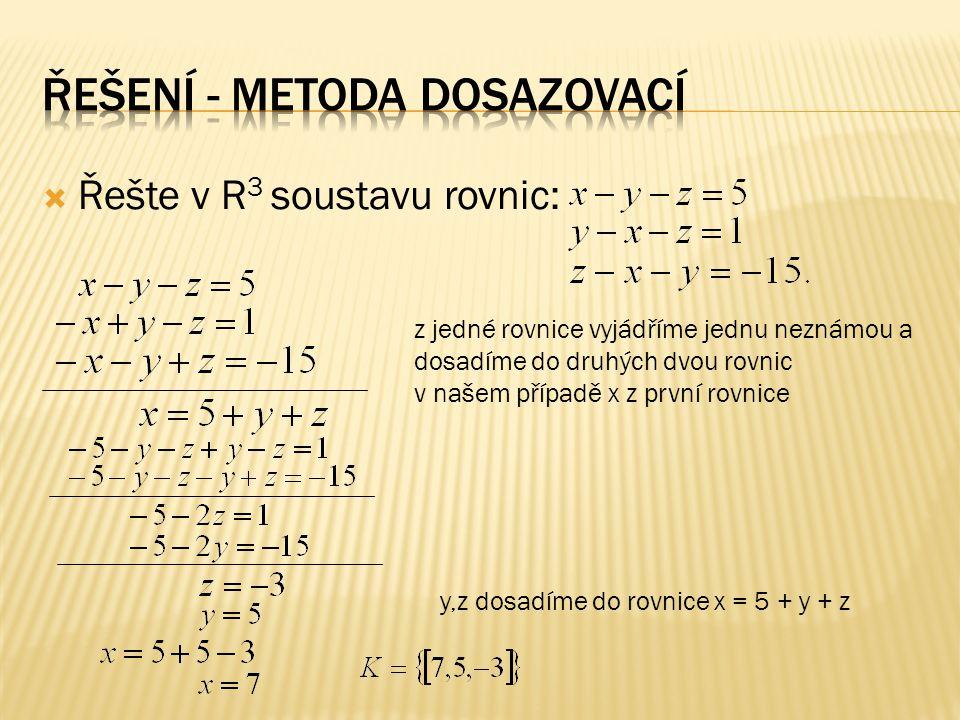  Řešte v R 3 soustavu rovnic: z jedné rovnice vyjádříme jednu neznámou a dosadíme do druhých dvou rovnic v našem případě x z první rovnice y,z dosadí