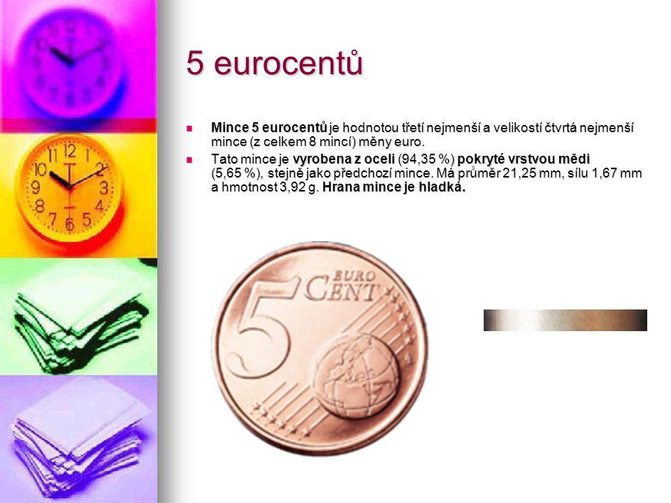 5 eurocentů Mince 5 eurocentů je hodnotou třetí nejmenší a velikostí čtvrtá nejmenší mince (z celkem 8 mincí) měny euro. Mince 5 eurocentů je hodnotou