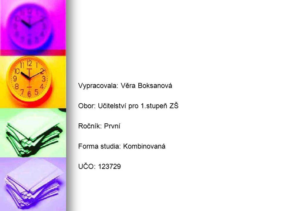 Vypracovala: Věra Boksanová Obor: Učitelství pro 1.stupeň ZŠ Ročník: První Forma studia: Kombinovaná UČO: 123729