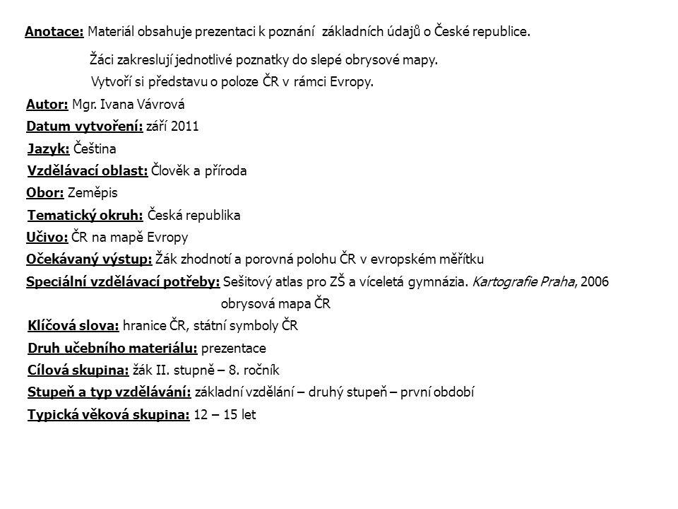 Anotace: Materiál obsahuje prezentaci k poznání základních údajů o České republice. Žáci zakreslují jednotlivé poznatky do slepé obrysové mapy. Vytvoř