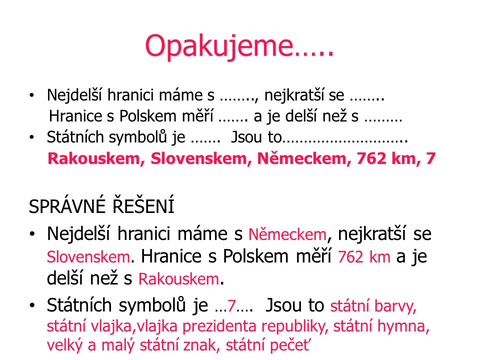 Opakujeme….. Nejdelší hranici máme s …….., nejkratší se …….. Hranice s Polskem měří ……. a je delší než s ……… Státních symbolů je ……. Jsou to……………………….