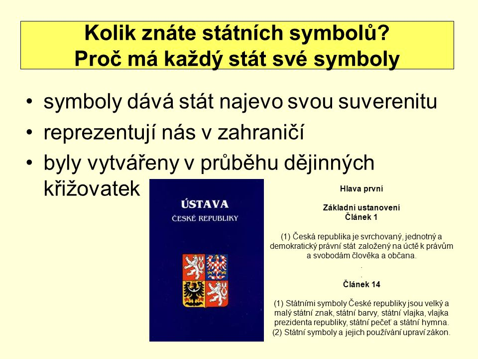 symboly dává stát najevo svou suverenitu reprezentují nás v zahraničí byly vytvářeny v průběhu dějinných křižovatek Kolik znáte státních symbolů? Proč