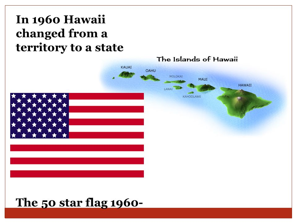 The 50 star flag 1960- In 1960 Hawaii changed from a territory to a state