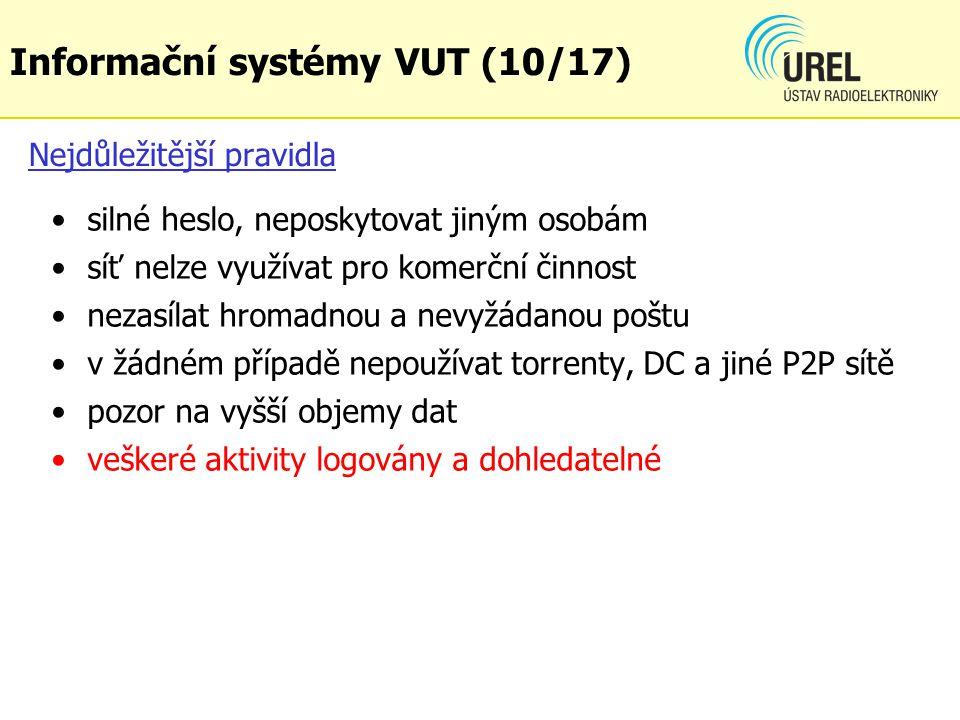 Nejdůležitější pravidla silné heslo, neposkytovat jiným osobám síť nelze využívat pro komerční činnost nezasílat hromadnou a nevyžádanou poštu v žádném případě nepoužívat torrenty, DC a jiné P2P sítě pozor na vyšší objemy dat veškeré aktivity logovány a dohledatelné Informační systémy VUT (10/17)