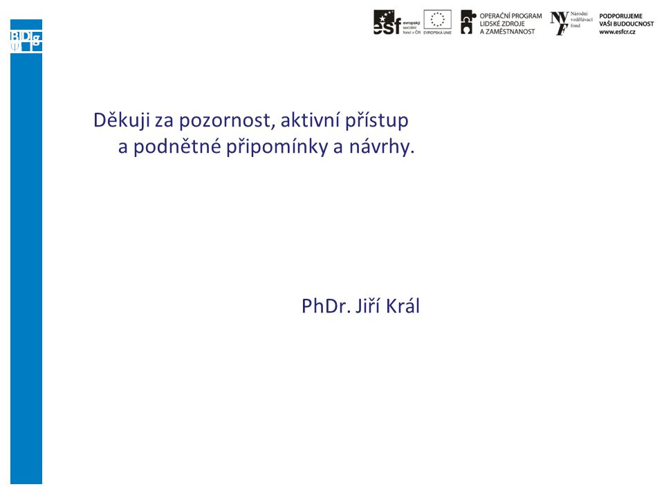 Děkuji za pozornost, aktivní přístup a podnětné připomínky a návrhy. PhDr. Jiří Král
