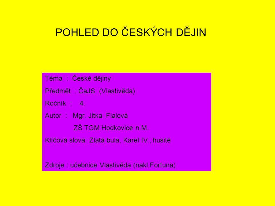 POHLED DO ČESKÝCH DĚJIN Téma : České dějiny Předmět : ČaJS (Vlastivěda) Ročník : 4. Autor : Mgr. Jitka Fialová ZŠ TGM Hodkovice n.M. Klíčová slova: Zl