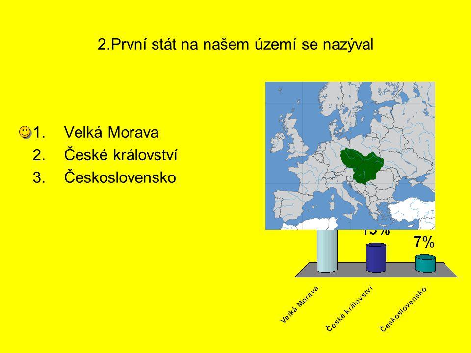 2.První stát na našem území se nazýval 1.Velká Morava 2.České království 3.Československo