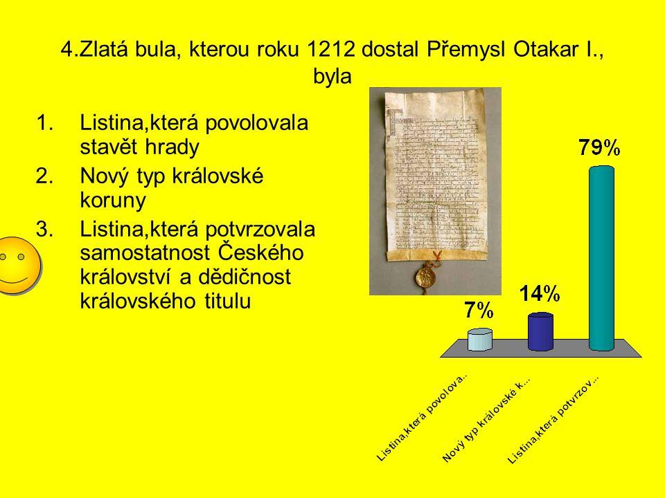 4.Zlatá bula, kterou roku 1212 dostal Přemysl Otakar I., byla 1.Listina,která povolovala stavět hrady 2.Nový typ královské koruny 3.Listina,která potv