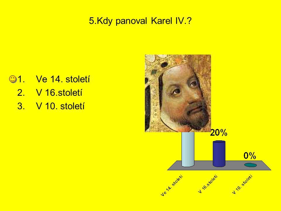 5.Kdy panoval Karel IV.? 1.Ve 14. století 2.V 16.století 3.V 10. století